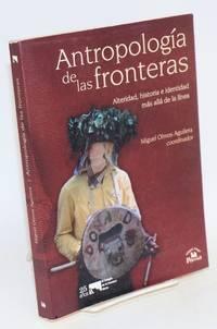 Antropología de las fronteras; alteridad, historia e identidad más allá de la línea