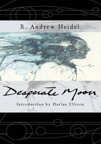 DESPERATE MOON: Introduction by Harlan Ellison by  Andrew R Heidel - Signed First Edition - 2006 - from The Old Bookshelf and Biblio.com