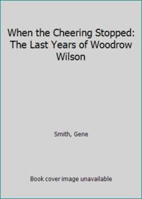 When the Cheering Stopped: The Last Years of Woodrow Wilson by  Gene Smith - Hardcover - 1964 - from ThriftBooks (SKU: GB0006BLV7OI5N01)