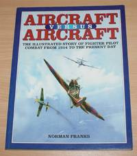 image of Aircraft Versus Aircraft: The Illustrated Story of Fighter Pilot Combat from 1914 to the Present Day