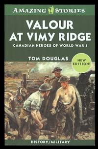 VALOUR AT VIMY RIDGE: CANADIAN HEROES OF WORLD WAR I.  AMAZING STORIES SERIES.