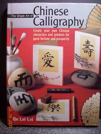 The Simple Art of Chinese Calligraphy  Create Your Own Chinese Characters  and Symbols for Good Fortune and Prosperity by  Qu Lei Lei - Hardcover - 2005 - from Hammonds Books  and Biblio.com