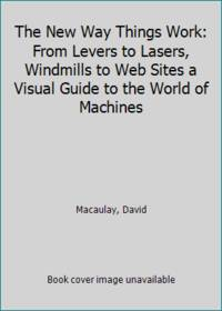 image of The New Way Things Work: From Levers to Lasers, Windmills to Web Sites a Visual Guide to the World of Machines