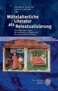 Mittelalterliche Literatur als Retextualisierung: Das 'Pèlerinage'-Corpus des Guillaume de...