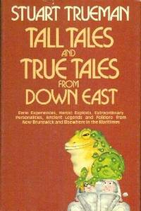 Tall Tales and True Tales From Down East. Eerie Experinces, Heroic Exploits, Extraordinary Personalities, Ancient Legends and Folklore from New Brunswick and Elsewhere in the Maritimes