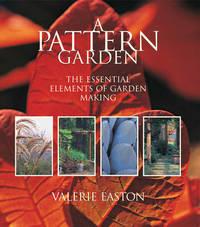 A Pattern Garden : The Essential Elements of Garden Making