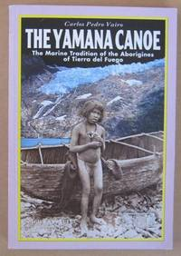 The Yamana Canoe The Marine tradition of the Aborigines of Tierra Del Fuego