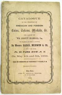 CATALOGUE OF THE VALUABLE AND EXTENSIVE CABINET OF AMERICAN AND FOREIGN COINS, TOKENS, MEDALS, &C. HEREIN MINUTELY DESCRIBED, THE PROPERTY OF WM.  LEGGETT BRAMHALL, ESQ. LATE CURATOR OF THE AMERICAN NUMISMATIC SOCIETY. THIS IS UNDOUBTEDLY THE MOST COMPLETE COLLECTION OF AMERICAN COINS AND TOKENS EVER OFFERED AT PUBLIC SALE IN THIS CITY, AND, TOGETHER WITH A GENERAL ASSORTMENT OF FOREIGN COINS AND MEDALS, WILL BE SOLD AT PUBLIC AUCTION, BY MESSRS. BANGS, MERWIN & CO., AT THEIR SALES ROOM, NO. 13 PARK ROW, N.Y., ON MAY 4TH AND 5TH, 1859, COMMENCING PRECISELY AT 7 O'CLOCK, P.M.