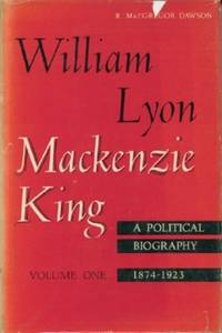 William Lyon Mackenzie King: A Political Biography Volume 1 1874-1923