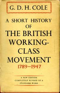 A Short History of the British Working-Class Movement 1789-1947 by  G. D. H Cole - Hardcover - Later Printing - (1948) - from James F. Balsley, Bookseller and Biblio.com
