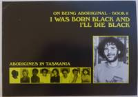 I Was Born Black and I'll Die Black. On Being Aboriginal - Book 8.