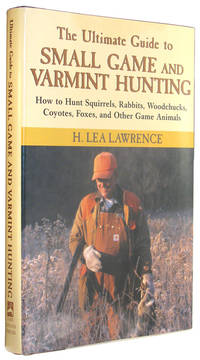 The Ultimate Guide to Small Game and Varmint Hunting: How to Hunt Squirrels, Rabbits, Woodchucks,...