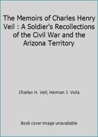 The Memoirs of Charles Henry Veil : A Soldier's Recollections of the Civil War and the Arizona...