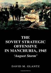 The Soviet Strategic Offensive in Manchuria, 1945: 'August Storm' (Soviet (Russian) Study of War) (Vol 1) by David Glantz - Hardcover - 2003-02-27 - from Books Express and Biblio.com