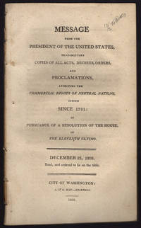 Message from the President of the United States, transmitting copies of all acts, decrees, orders, and proclamations, affecting the commercial rights of neutral nations, issued since 1791: In pursuance of a resolution of the House, of the eleventh ultimo. December 23, 1808. Read, and ordered to lie on the table.