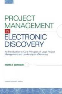 Project Management in Electronic Discovery: An Introduction to Core Principles of Legal Project...