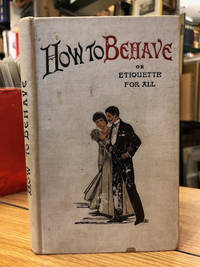 How To Behave : A Handbook of Etiquette For All.