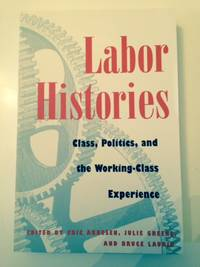 Labor Histories:  class, politics and the working-class experience by  Greene Julie AND Laurie Bruce EDITORS: Arnesen Eric - Paperback - from Bookfare and Biblio.com