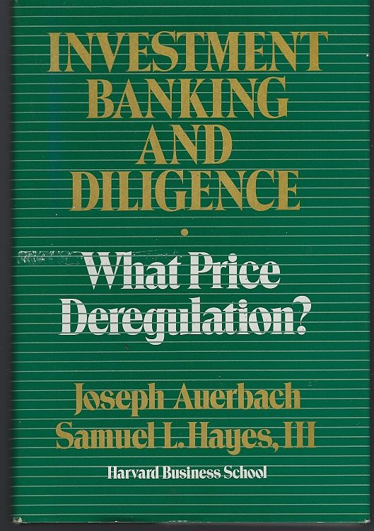 INVESTMENT BANKING AND DILIGENCE What Price Deregulation?, Auerbach, Joseph and Samuel Hayes