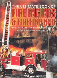 The Ultimate Book of Fire Engines & Fire Fighting - Fire and Rescue, an Illustrated Encyclopedia  of Fire Apperatus Around the World.