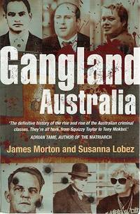 Gangland Australia: The Definitive History Of The Rise And Rise Of The Australian Criminal Classes. They're All Here, From Squizzy Taylor To Tony Mokbel