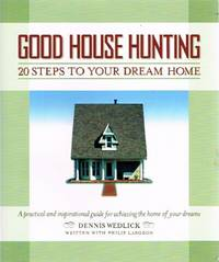Good House Hunting: 20 Steps to Your Dream Home A Practical and  Inspirational Guide for Achieving the Home of your Dreams by  Dennis; Philip Langdon Wedlick - Paperback - First Edition Thus. First Printing - 2005 - from Round Table Books, LLC (SKU: 17777)