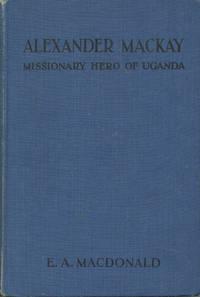 ALEXANDER MACKAY : Missionary Hero of Uganda