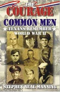 Courage of Common Men: Texans Remember World War II