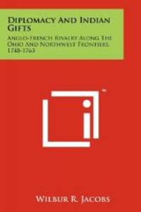 Diplomacy And Indian Gifts: Anglo French Rivalry Along The Ohio And Northwest Frontiers  1748 1763