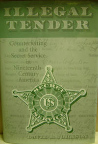 Illegal Tender:  Counterfeiting and the Secret Service in  Nineteenth-Century America