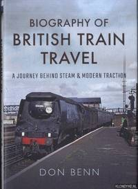 Biography of British Train Travel. A Journey Behind Steam and Modern Traction