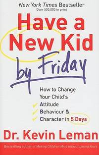 Have a New Kid by Friday : How to Change Your Child's Attitude, Behavior and Character in 5 Days by Kevin Leman - Paperback - 2008 - from ThriftBooks and Biblio.com