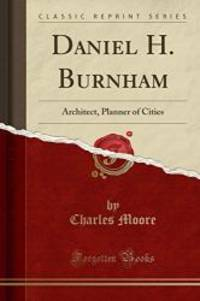 Daniel H. Burnham: Architect  Planner of Cities Classic Reprint