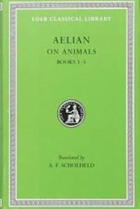 Aelian On Animals, I, Books 1-5 (Loeb Classical Library®) (Volume I)