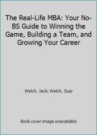 The Real Life MBA: Your No BS Guide to Winning the Game  Building a Team  and Growing Your Career