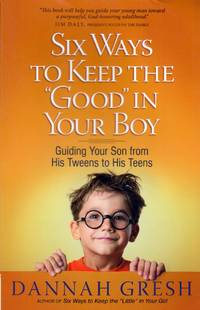 """Six Ways to Keep the """"Good"""" in Your Boy: Guiding Your Son from His Tweens to His Teens"""