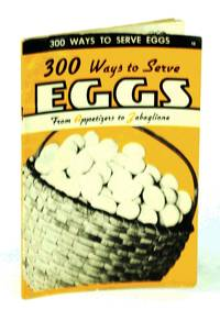 300 [Three Hundred] Ways to Serve Eggs - From Appetizers to Zabaglione