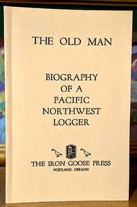 The Old Man. Biography of a Pacific Northwest Logger (Charles Edwin Banister: Born Oct. 5, 1876; Died Jan. 8, 1970)