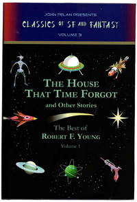 The House That Time Forgot and Other Stories, The Best of Robert F. Young Volume 1 (John Pelan Presents Classics of SF and Fantasy Volume 3)