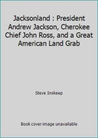 Jacksonland : President Andrew Jackson, Cherokee Chief John Ross, and a Great American Land Grab