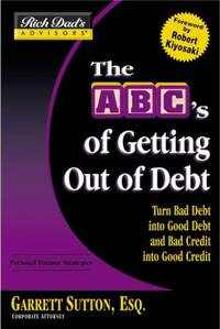 ABCs of Getting Out of Debt : Turn Bad Debt into Good Debt and Bad Credit into Good Credit