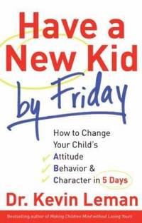 Have a New Kid by Friday : How to Change Your Child's Attitude, Behavior and Character in 5 Days by Kevin Leman - 2008