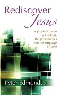 REDISCOVER JESUS, A PILGRIM'S GUIDE TO THE LAND, THE PERSONALITIES AND THE LANGUAGE OF LUKE