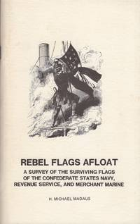 Rebel Flags Afloat: A survey of the Surviving Flags of the Confederate States Navy, Revenue Service, and Merchant Marine