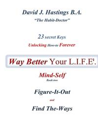 23 Secret Keys unlocking How To Forever Way Better Your L.I.F.E.: Mind-Self (Volume 2) by B.A., Mr David J. Hastings - 2017