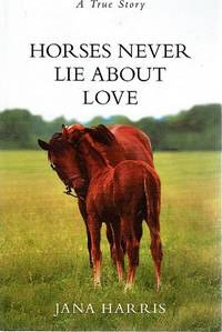Horses Never Lie About Love: A True Story
