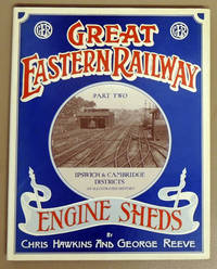 Great Eastern Railway Engine Sheds Part Two: Ipswich & Cambridge Districts. An Illustrated...