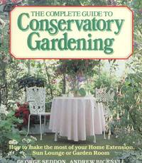 The Complete Guide to Conservatory Gardening: How to Make the Most of Your Home Extension, Sun Lounge, or Garden Room.