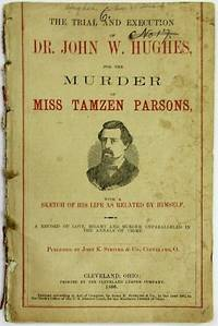 THE TRIAL OF DR. JOHN W. HUGHES, FOR THE MURDER OF MISS TAMZEN PARSONS; WITH A SKETCH OF HIS LIFE, AS RELATED BY HIMSELF. A RECORD OF LOVE, BIGAMY AND MURDER, UNPARALLELED IN THE ANNALS OF CRIME