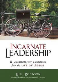 Incarnate Leadership : 5 Leadership Lessons from the Life of Jesus by Bill Robinson - 2016